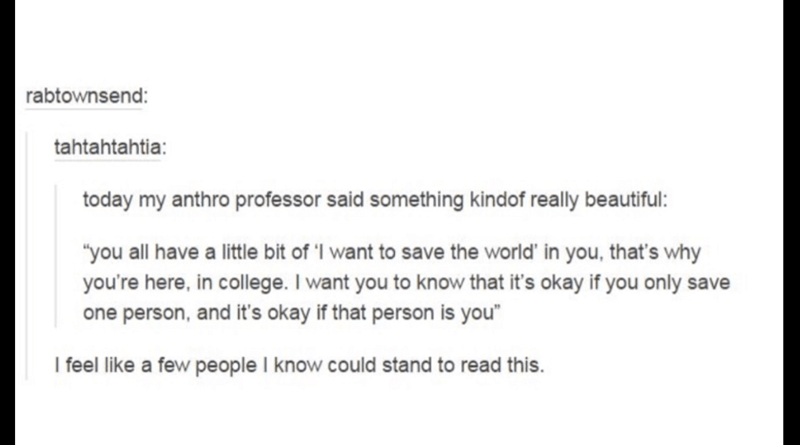 """Text - rabtownsend: tahtahtahtia: today my anthro professor said something kindof really beautiful: """"you all have a little bit of 'I want to save the world' in you, that's why you're here, in college. I want you to know that it's okay if you only save person, and it's okay if that person is you"""" I feel like a few people I know could stand to read this."""