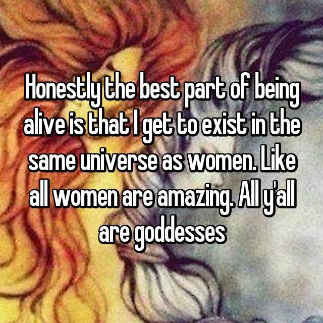 Text - HonestlyChe best part of being aliveis that get to exist in the same universe as women. Like all women are amazing.Algal are goddesses