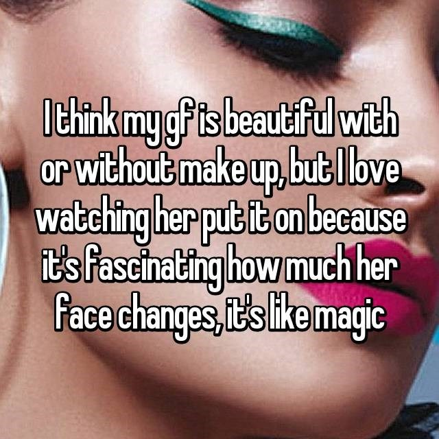 Text - Ithink mygf ts beaut fulwith or without make up,bub lbve Watching her put it on beceause Tt's fascinating how much her Face changes, it's ike magic