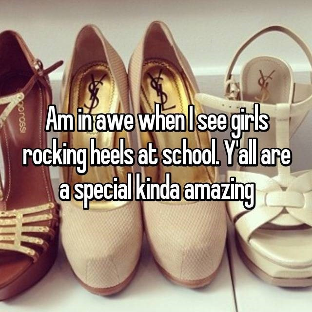 Footwear - Am inawe when lsee girls rocking heels at school. Yall are a special kinda amazing Ooross