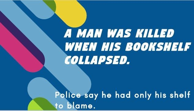 Text - A MAN WAS KILLED WHEN HIS BOOKSHELF COLLAPSED. Police say he had only his shelf to blame.