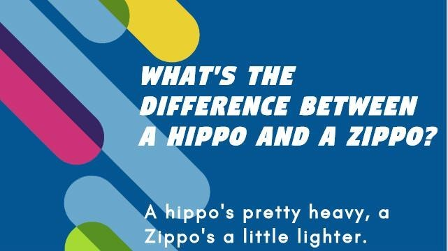 Font - WHAT'S THE DIFFERENCE BETWEEN A HIPPO AND A ZIPPO? A hippo's pretty heavy, a Zippo's a little lighter.