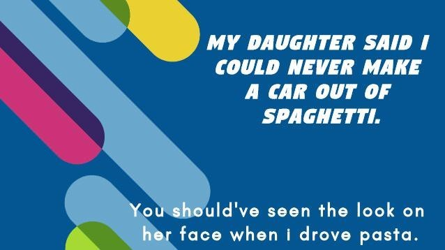 Text - MY DAUGHTER SAID I COULD NEVER MAKE A CAR OUT OF SPAGHETTI You should've seen the look on her face when i drove pasta.