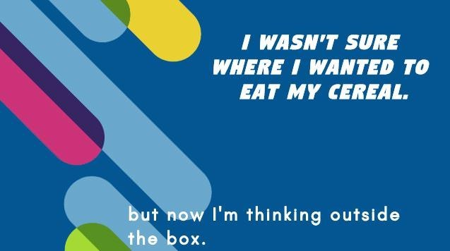 Text - I WASN'T SURE WHERE I WANTED TO EAT MY CEREAL. but now I'm thinking outside the box.