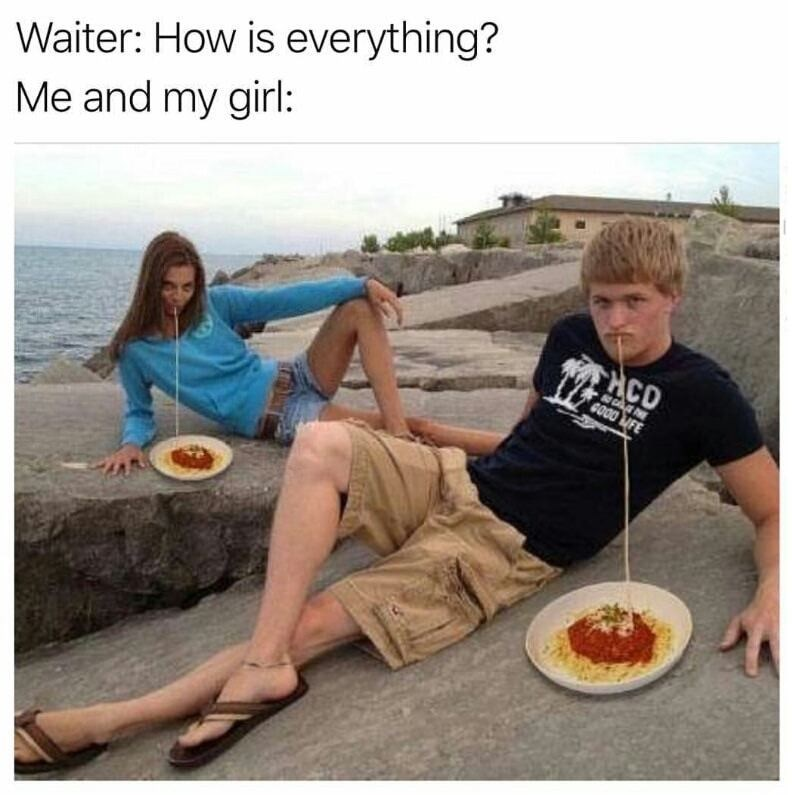 funny meme about when the waiter asks how everything is and you and your girl are slurping up spaghetti.