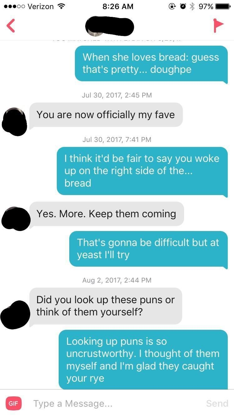 funny tinder - Text - oo Verizon 8:26 AM 97% When she loves bread: guess that's pretty... doughpe Jul 30, 2017, 2:45 PM officially my fave You are now Jul 30, 2017, 7:41 PM I think it'd be fair to say you woke up on the right side of the... bread Yes. More. Keep them coming That's gonna be difficult but at yeast I'll try Aug 2, 2017, 2:44 PM Did you look up these puns or think of them yourself? Looking up puns is so uncrustworthy. I thought of them myself and I'm glad they caught your rye Type a