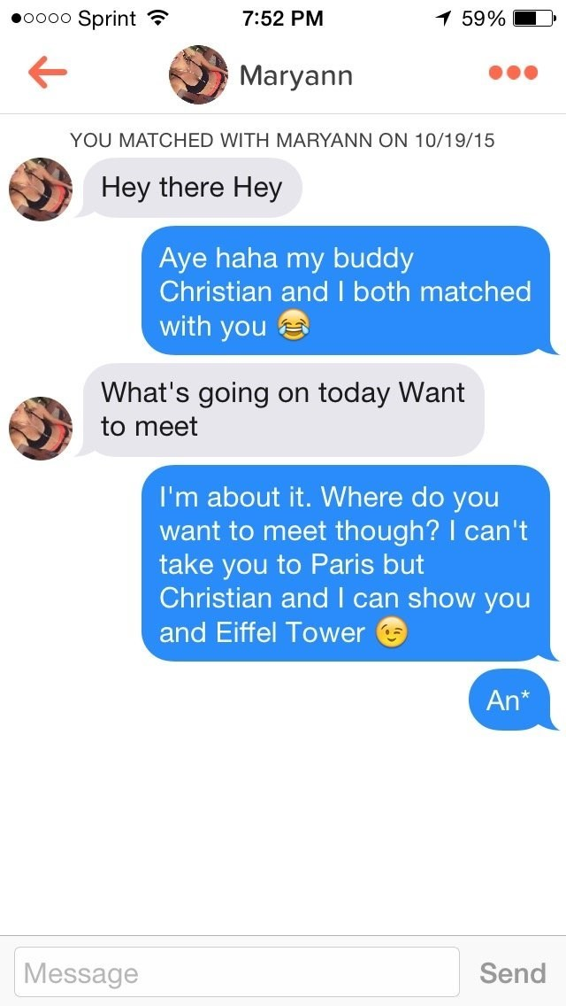 funny tinder - Text - Sprint 59% 7:52 PM OOOO Maryann YOU MATCHED WITH MARYANN ON 10/19/15 Hey there Hey Aye haha my buddy Christian and I both matched with you What's going today Want on to meet I'm about it. Where do you want to meet though? I can't take you to Paris but Christian and I can show you and Eiffel Tower An* Message Send