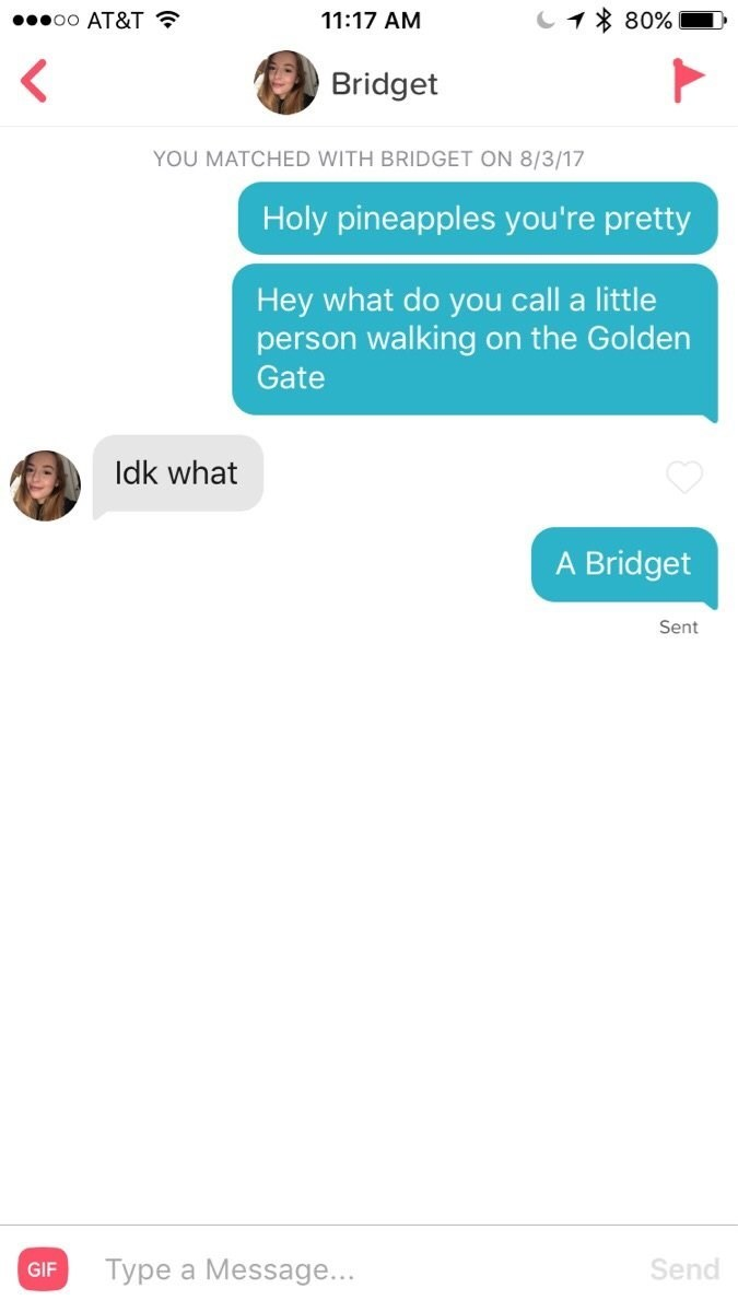 funny tinder - Text - 80% oO AT&T 11:17 AM Bridget YOU MATCHED WITH BRIDGET ON 8/3/17 Holy pineapples you're pretty Hey what do you call a little person walking on the Golden Gate Idk what A Bridget Sent Type a Message... Send GIF