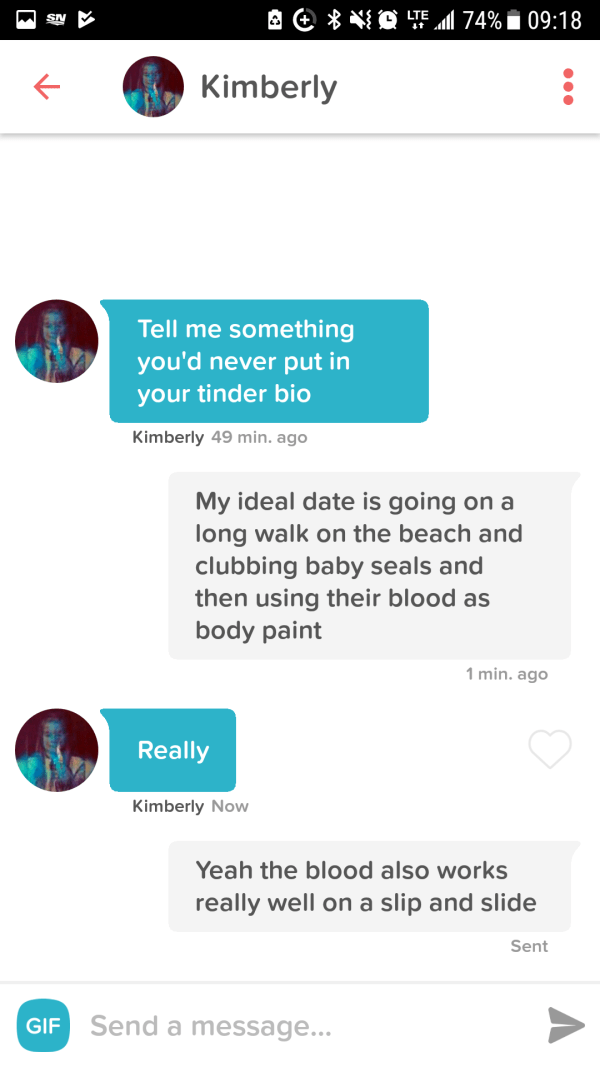funny tinder - Text - O TE174%09:18 SA Kimberly Tell me something you'd never put in your tinder bio Kimberly 49 min. ago My ideal date is going on a long walk on the beach and clubbing baby seals and then using their blood as body paint 1 min. ago Really Kimberly Now Yeah the blood also works really well on a slip and slide Sent GIF Send a message...