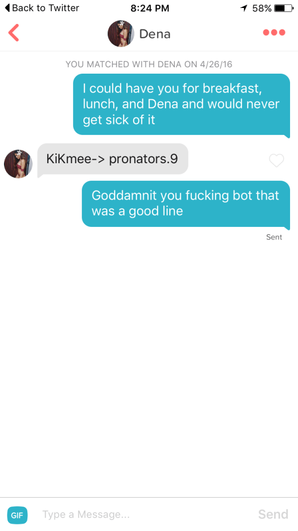 funny tinder - Text - Back to Twitter 8:24 PM 58% Dena YOU MATCHED WITH DENA ON 4/26/16 I could have you for breakfast, lunch, and Dena and would never get sick of it KiKmee-> pronators.9 Goddamnit you fucking bot that good line was a Sent Type a Message... Send GIF