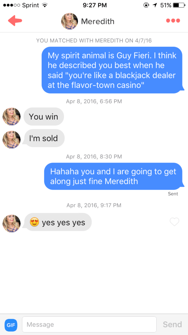 "funny tinder - Text - oo Sprint 9:27 PM 51% Meredith YOU MATCHED WITH MEREDITH ON 4/7/16 My spirit animal is Guy Fieri. I think he described you best when he said ""you're like a blackjack dealer at the flavor-town casino"" Apr 8, 2016, 6:56 PM You win I'm sold Apr 8, 2016, 8:30 PM Hahaha you and I are going to get along just fine Meredith Sent Apr 8, 2016, 9:17 PM yes yes yes Send Message GIF"