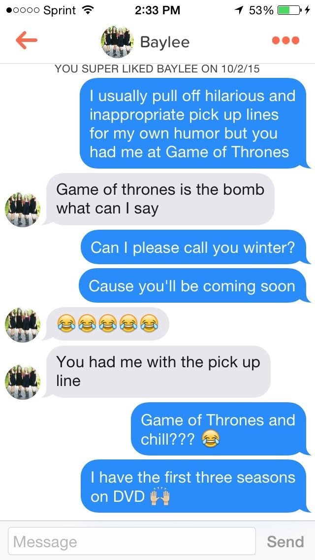 funny tinder - Text - 53% Sprint 2:33 PM OOOO Baylee YOU SUPER LIKED BAYLEE ON 10/2/15 I usually pull off hilarious and inappropriate pick up lines for my own humor but you had me at Game of Thrones Game of thrones is the bomb what can I say Can I please call you winter? Cause you'll be coming soon You had me with the pick up line Game of Thrones and chill??? I have the first three seasons on DVD Message Send