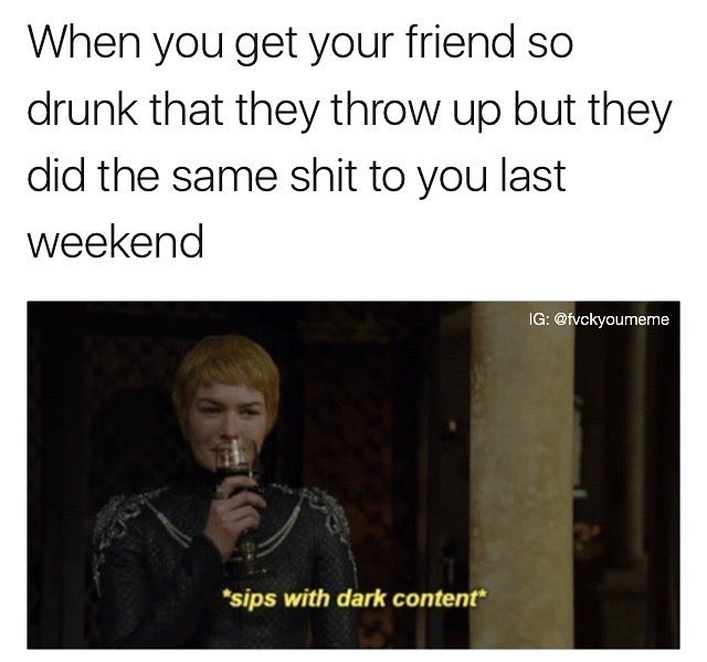 Funny meme about getting your friend too drunk as revenge, image of cersei lannister from game of thrones.