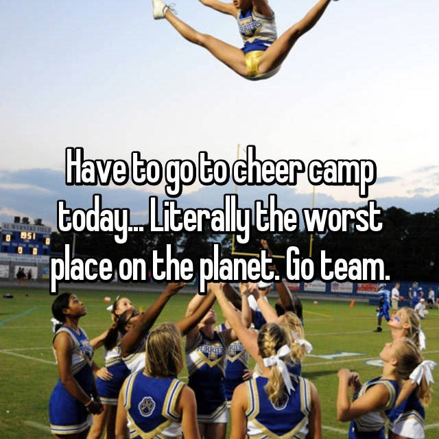 Sports - Have to gp to cheer camp boday Literally the worst place on the planet Go team ERRTE