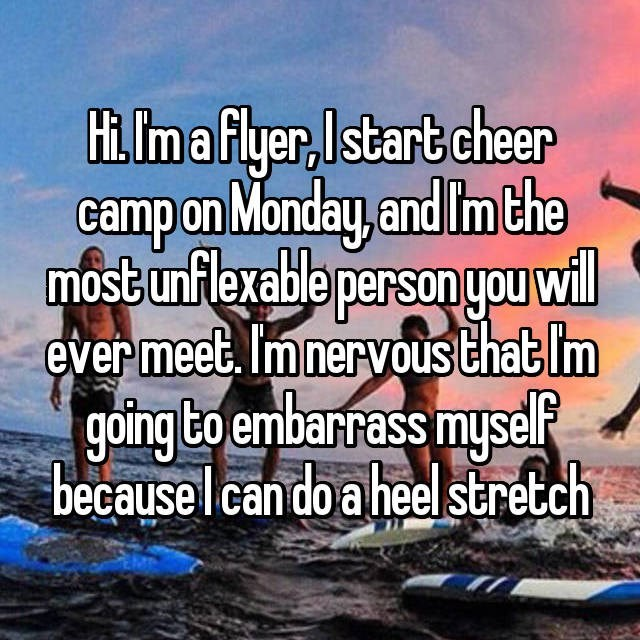 Text - Hi. Ima flyer,Istart cheer campon Monday, and Imthe most unflexable personyou wil ever meet. Imnervous that Im going to embarrass myself becauselcan do a heelstretch