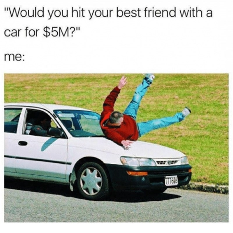 Funny meme about running your friend over with a car for money.