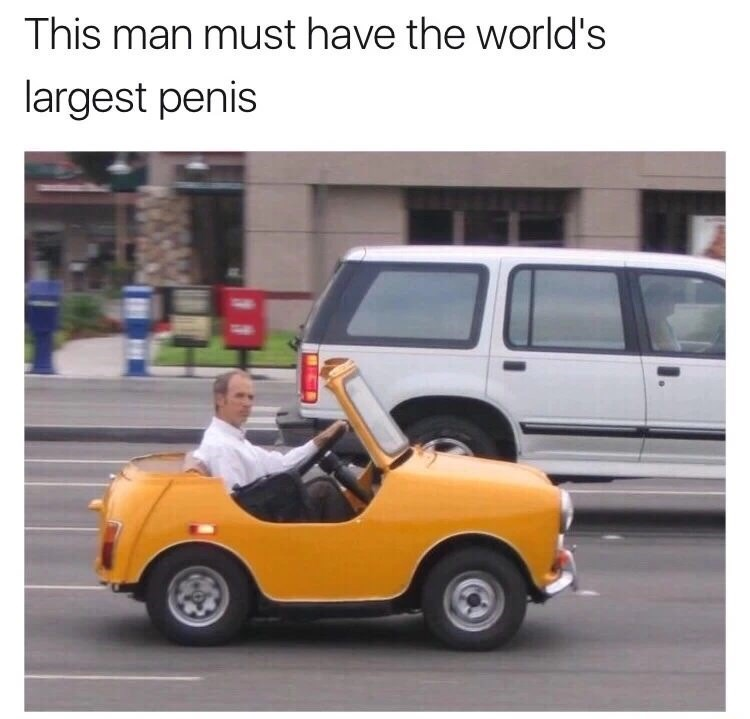 Funny saucy meme of man driving a tiny car, which therefore implies he has a huge penis.