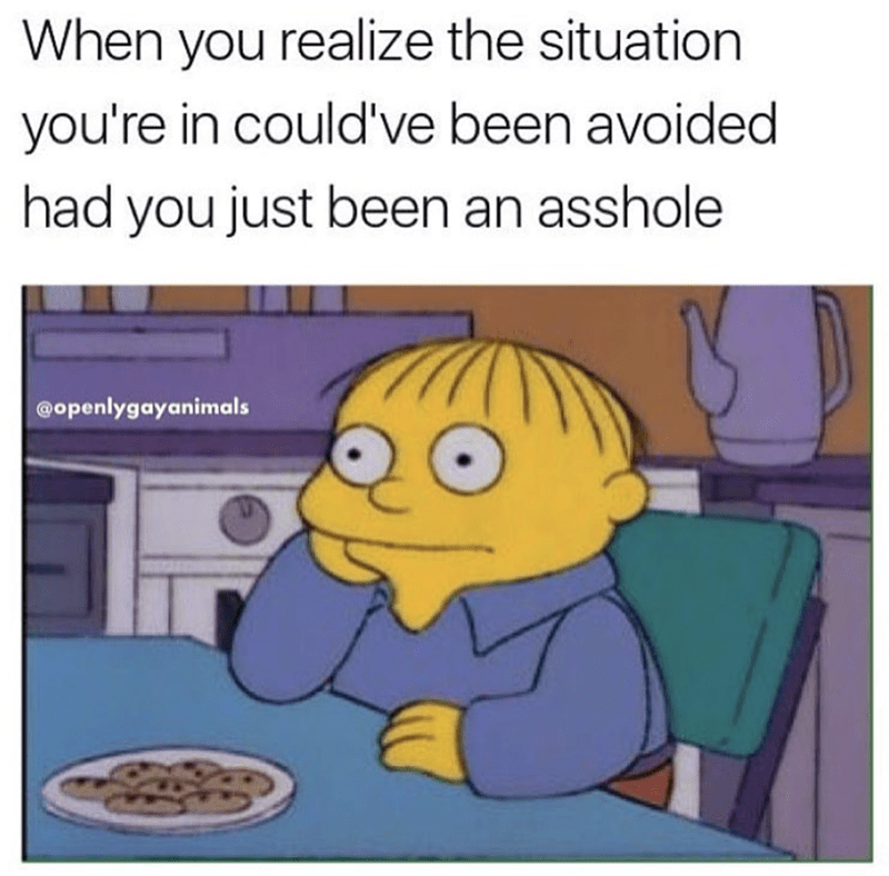 Funny Ralph meme about how you realize you could have avoided a situation by just being an asshole.