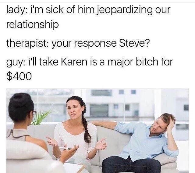 Hilarious meme of couple at therapy in which woman is complaining that husband is always jeopardizing our relationship and the man responds that he will take Karen is Major Bitch for $400 - just like in the game show Jeopardy.