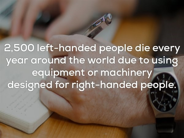 Sad fact meme about how left handed people die every year around the world due to using equipment designed for right handed people.