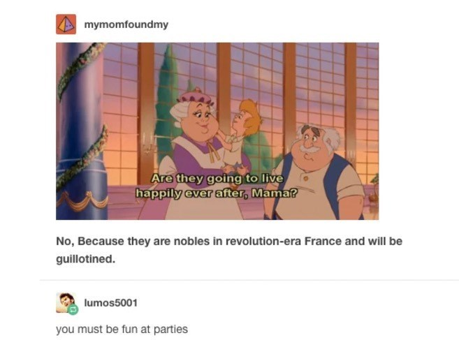 Text - mymomfoundmy Are they going to live happily ever after, Mama? No, Because they are nobles in revolution-era France and will be guillotined lumos5001 you must be fun at parties