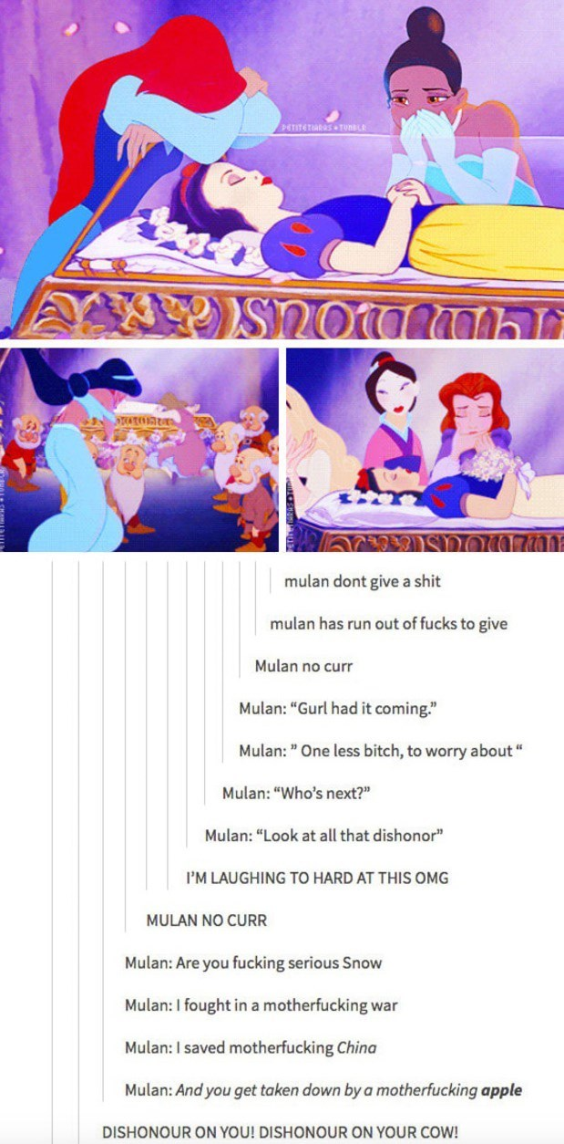 """Text - PETITETIARRS TunsL S2oamh mulan dont give a shit mulan has run out of fucks to give Mulan no curr Mulan: """"Gurl had it coming."""" Mulan: """" One less bitch, to worry about"""" Mulan: """"Who's next?"""" Mulan: """"Look at all that dishonor"""" I'M LAUGHING TO HARD AT THIS OMG MULAN NO CURR Mulan: Are you fucking serious Snow Mulan: I fought in a motherfucking war Mulan: I saved motherfucking China Mulan: And you get taken down by a motherfucking apple DISHONOUR ON YOU! DISHONOUR ON YOUR COW!"""