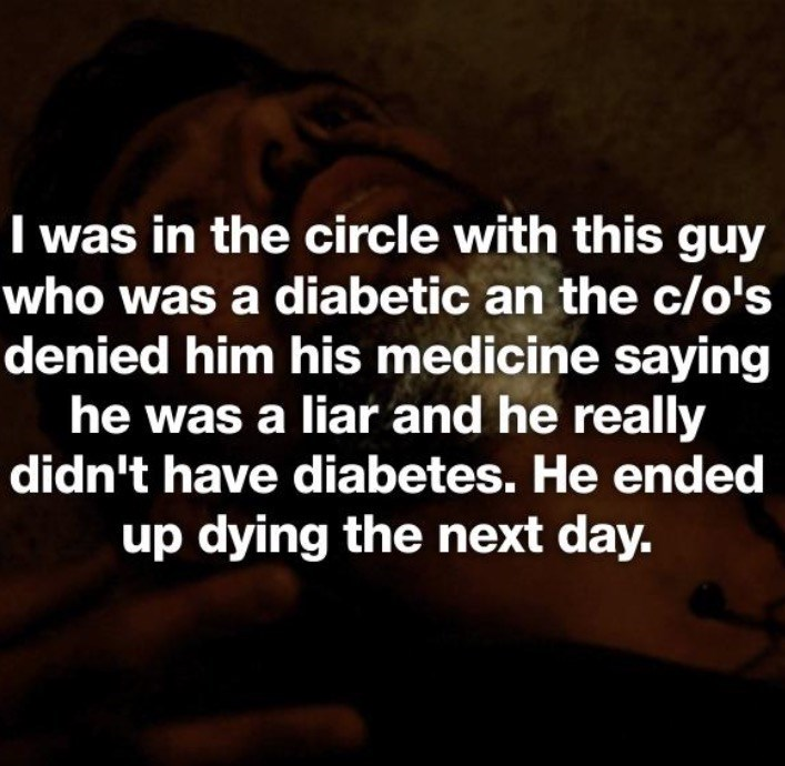 Text - I was in the circle with this guy who was a diabetic an the c/o's denied him his medicine saying he was a liar and he really didn't have diabetes. He ended up dying the next day.