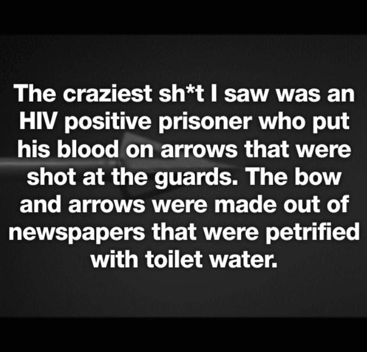 Text - The craziest sh*t I saw was an HIV positive prisoner who put his blood on arrows that were shot at the guards. The bow and arrowS were made out of newspapers that were petrified with toilet water.