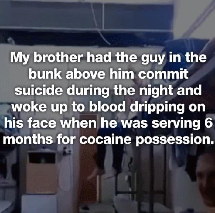 Text - My brother had the guy in the bunk above him commit suicide during the night and woke up to blood dripping on his face whenhe was serving 6 months for cocaine possession.