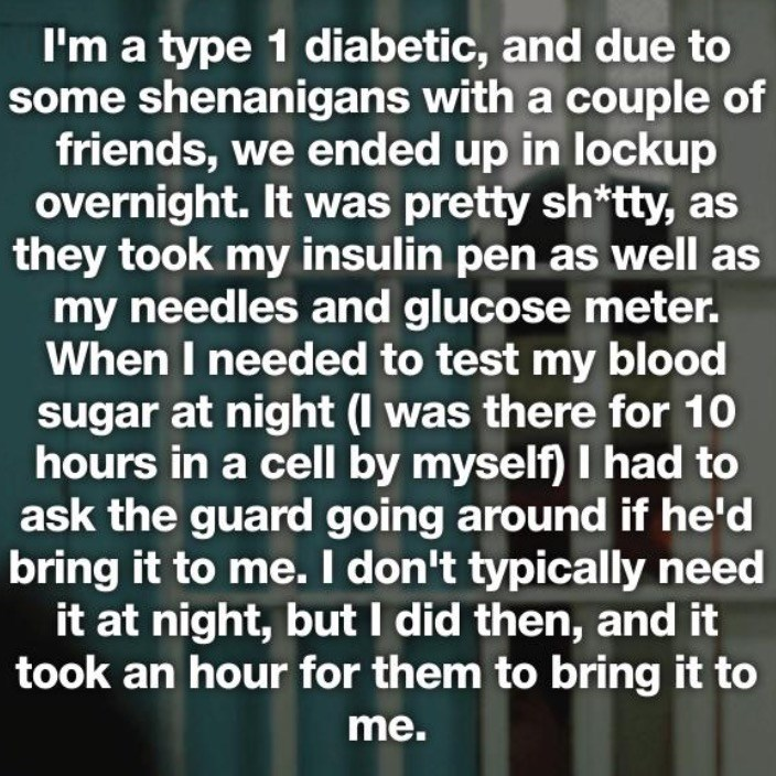 Text - I'm a type 1 diabetic, and due to some shenanigans with a couple of friends, we ended up in lockup overnight. It was pretty shtty, as they took my insulin pen as well as my needles and glucose meter. When I needed to test my blood sugar at night (I was there for 10 hours in a cell by myself) I had to ask the guard going around if he'd bring it to me. I don't typically need it at night, but I did then, and it took an hour for them to bring it to me.