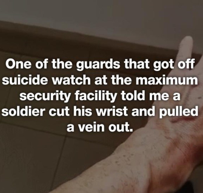 Text - One of the guards that got off suicide watch at the maximum security facility told me a soldier cut his wrist and pulled a vein out.