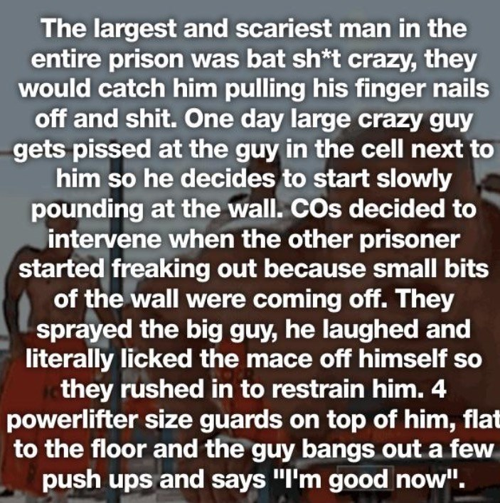 Text - The largest and scariest man in the entire prison was bat sh*t crazy, they would catch him pulling his finger nails off and shit. One day large crazy guy gets pissed at the guy in the cell next to him so he decides to start slowly pounding at the wall. COs decided to intervene when the other prisoner started freaking out because small bits of the wall were coming off. They sprayed the big guy, he laughed and literally licked the mace off himself so they rushed in to restrain him. 4 powerl