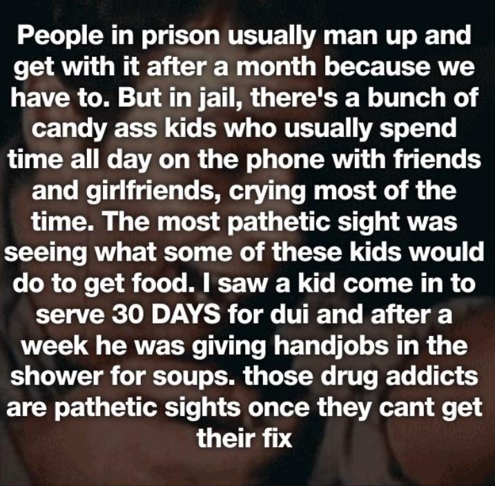 Text - People in prison usually man up and get with it after a month because we have to. But in jail, there's a bunch of candy ass kids who usually spend time all day on the phone with friends and girlfriends, crying most of the time. The most pathetic sight was seeing what some of these kids would do to get food. I saw a kid come in to serve 30 DAYS for dui and after a week he was giving handjobs in the shower for soups. those drug addicts are pathetic sights once they cant get their fix