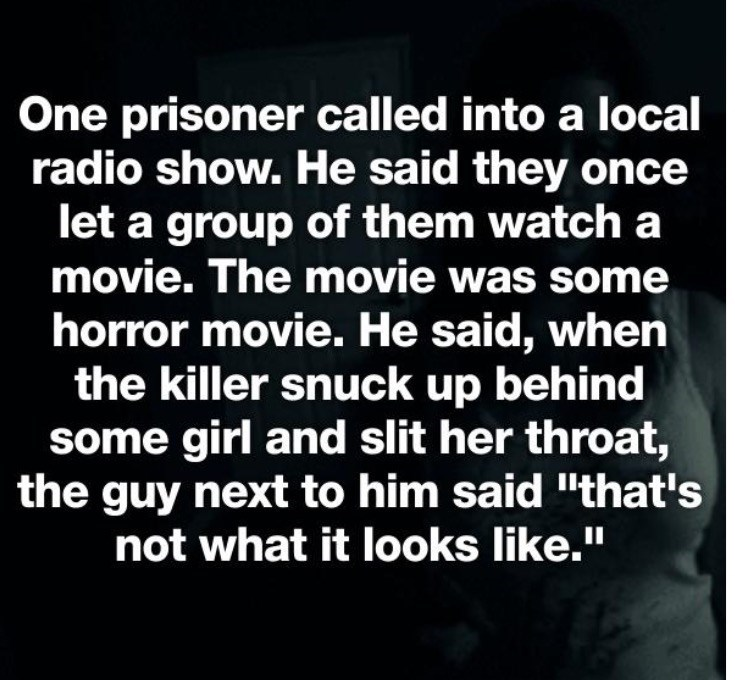 "Text - One prisoner called into a local radio show. He said they once let a group of them watch a movie. The movie was some horror movie. He said, when the killer snuck up behind some girl and slit her throat, the guy next to him said ""that's not what it looks like."" II"