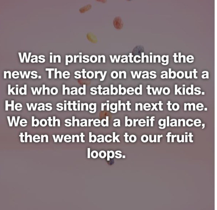 Text - Was in prison watching the news. The story on was about a kid who had stabbed two kids. He was sitting right next to me. We both shared a breif glance, then went back to our fruit loops.