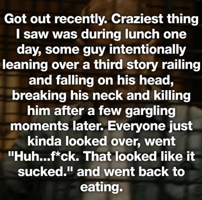 "Text - Got out recently. Craziest thing I saw was during lunch one day, some guy intentionally leaning over a third story railing and falling on his head, breaking his neck and killing him after a few gargling moments later. Everyone just kinda looked over, went ""Huh...f*ck. That looked like it sucked."" and went back to eating."