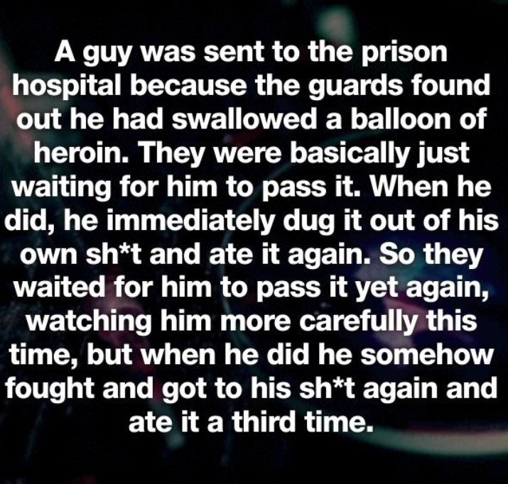 Text - A guy was sent to the prison hospital because the guards found out he had swallowed a balloon of heroin. They were basically just waiting for him to pass it. When he did, he immediately dug it out of his own sh*t and ate it again. So they waited for him to pass it yet again, watching him more carefully this time, but when he did he somehow fought and got to his sh*t again and ate it a third time.