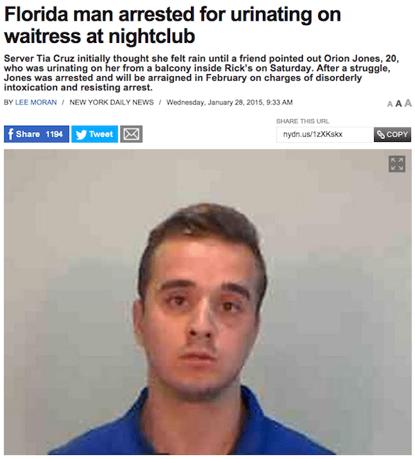 Face - Florida man arrested for urinating on waitress at nightclub Server Tia Cruz initially thought she felt rain until a friend pointed out Orion Jones, 20, who was urinating on her from a balcony inside Rick's on Saturday. After a struggle, Jones was arrested and will be arraigned in February on charges of disorderly intoxication and resisting arrest. BY LEE MORAN/ NEW YORK DAILY NEWS Wednesday, January 28, 2015, 9:33 AM AAA SHARE THIS URL f Share 1194 Tweet nydn.us/1zXKskx SCOPY (6