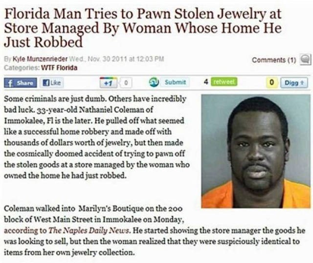 Text - Florida Man Tries to Pawn Stolen Jewelry at Store Managed By Woman Whose Home He Just Robbed By Kyle Munzenrieder Wed, Nov. 30 2011 at 12.03 PM Categories: WTF Florida Comments (1) retweet O Diggt f Share Lke +1 Submit Some eriminals are just dumb. Others have incredibly bad luek. 33-year-old Nathaniel Coleman of Immokalee, Fl is the later. He pulled off what seemed like a successful home robbery and made off with thousands of dollars worth of jewelry, but then made the cosmically doomed