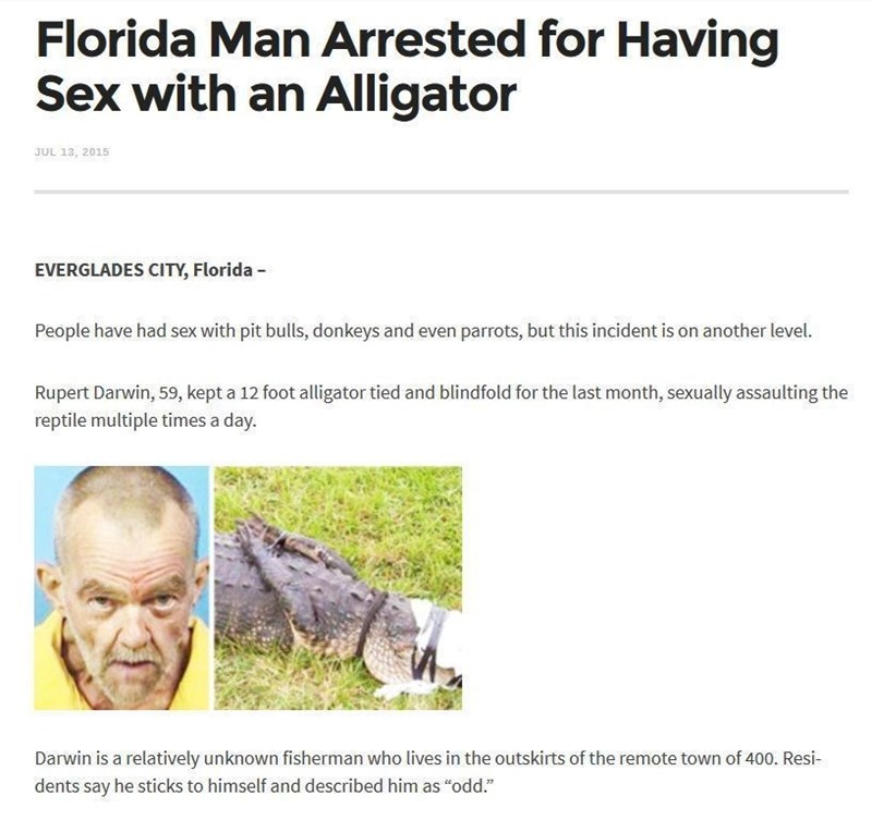 """Text - Florida Man Arrested for Having Sex with an Alligator JUL 13, 2015 EVERGLADES CITY, Florida People have had sex with pit bulls, donkeys and even parrots, but this incident is on another level. Rupert Darwin, 59, kept a 12 foot alligator tied and blindfold for the last month, sexually assaulting the reptile multiple times a day Darwin is a relatively unknown fisherman who lives in the outskirts of the remote town of 400. Resi- dents say he sticks to himself and described him as """"odd."""""""