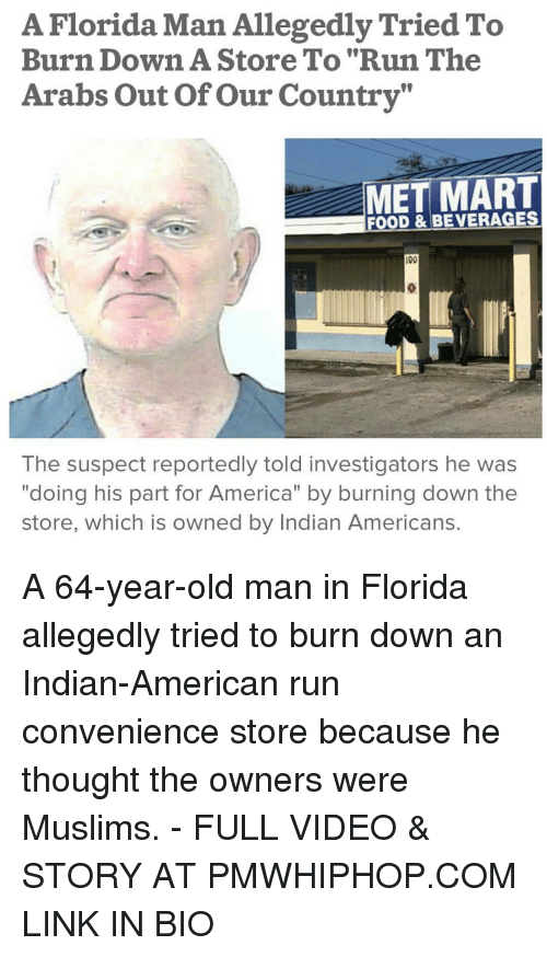 """Text - A Florida Man Allegedly Tried To Burn Down A Store To """"Run The Arabs Out Of Our Country"""" MET MART FOOD & BEVERAGES 00 The suspect reportedly told investigators he was """"doing his part for America"""" by burning down the store, which is owned by Indian Americans. A 64-year-old man in Florida allegedly tried to burn down Indian-American run convenience store because he thought the owners were Muslims. FULL VIDEO & STORY AT PMWHIPHOP.COM LINK IN BIO"""