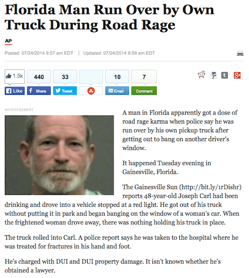 Text - Florida Man Run Over by Own Truck During Road Rage AP Updated: 07/24/2014 9:59 am EDT Posted: 07/24/2014 9:57 am EDT 1.5k 440 33 10 7 FLike f Share Tweet Email Comment ADVERTISEMENT A man in Florida apparently got a dose of road rage karma when police say he was run over by his own pickup truck after getting out to bang on another driver's window It happened Tuesday evening in Gainesville, Florida. The Gainesville Sun (http://bit.ly/1rDishr) reports 48-year-old Joseph Carl had been drinki
