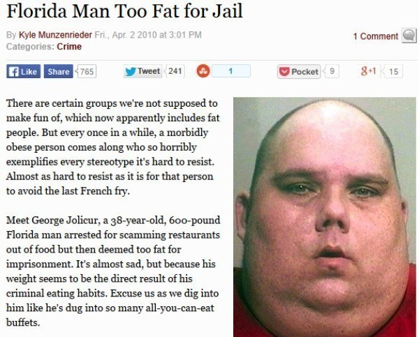 Face - Florida Man Too Fat for Jail By Kyle Munzenrieder Fri., Apr. 2 2010 at 3:01 PM 1 Comment Categories: Crime f Like Share 765 8.1 15 Pocket 9 Tweet 241 There are certain groups we're not supposed to make fun of, which now apparently includes fat people. But every once in a while, a morbidly obese person comes along who so horribly exemplifies every stereotype it's hard to resist. Almost as hard to resist as it is for that person to avoid the last French fry. Meet George Jolicur, a 38-year-o