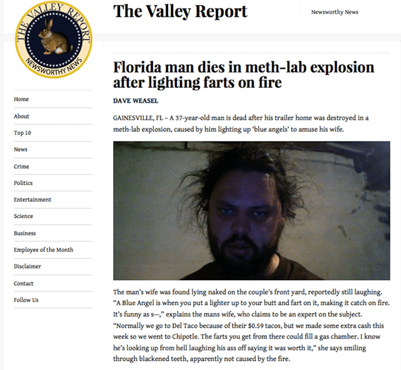 Text - The Valley Report VALLEY Newsworthy News NEWSWORTHY NEWS Florida man dies in meth-lab explosion after lighting farts on fire Home DAVE WEASEL About GAINESVILLE, FL-A 37-year-old man is dead after his trailer home was destroyed in a meth-lab explosion, caused by him lighting up 'blue angels' to amuse his wife Top 10 News Crime Politics Entertainment Science Business Employee of the Month Disclaimer Contact The man's wife was found lying naked on the couple's front yard, reportedly still la