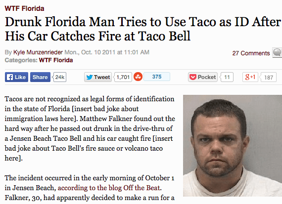 Text - WTF Florida Drunk Florida Man Tries to Use Taco as ID After His Car Catches Fire at Taco Bell By Kyle Munzenrieder Mon., Oct. 10 2011 at 11:01 AM Categories: WTF Florida 27 Comments Like Share 24k Tweet 1,701 8+1 375 Pocket 11 187 Tacos are not recognized as legal forms of identification in the state of Florida [insert bad joke about immigration laws here]. Matthew Falkner found out the hard way after he passed out drunk in the drive-thru of a Jensen Beach Taco Bell and his car caught fir