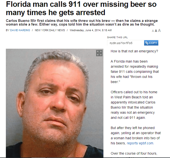 Face - Florida man calls 911 over missing beer so many times he gets arrested Carlos Bueno Mir first claims that his wife threw out his brew then he claims a strange woman stole a few. Either way, cops told him the situation wasn't as dire as he thought. BY DAVID HARDING / NEW YORK DAILY NEWS Wednesday, June 4, 2014, 8:18 AM A A A SHARE THIS URL S COPY nydn.us/1ov1Fs6 How is that not an emergency? A Florida man has been arrested for repeatedly making false 911 calls complaining that his wife had