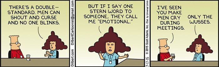 """Cartoon - THERE'S A DOUBLE STANDARD. MEN CAN SHOUT AND CURSE AND NO ONE BLINKS BUT IF I SAY ONE STERN WORD TO I'VE SEEN YOU MAKE SOMEONE, THEY CALL ME """"EMOTIONAL."""" ONLY THE WUSSES MEN CRY DURING MEETINGS Mun Dilbert.com DilbertCartoonist@gmail.com"""
