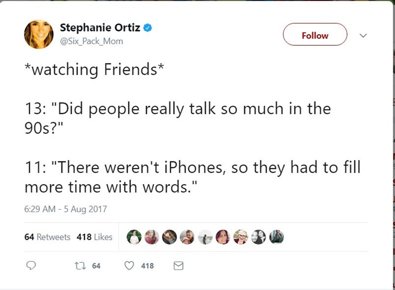 Stephanie Ortiz asks on Twitter after watching Friends with her kids asking if people really talked so much in the 90's, because they didn't have cellphones back then.
