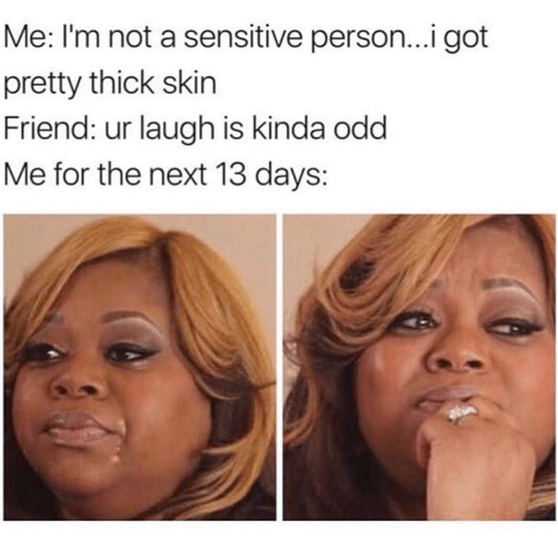 Meme about saying you are not a sensitive person and then being sad for 13 days because friend has kinda odd laugh.