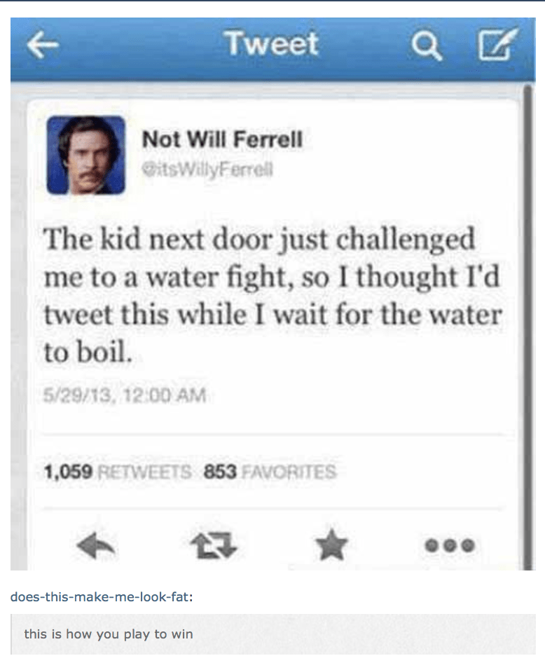 Not Will Ferrell tweet about how kid next door challenged him to a water fight so he is tweeting this while waiting for the water to boil.